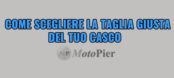 Come scegliere la taglia giusta del casco – MotoPier.it Blog d3eb1ef48fad